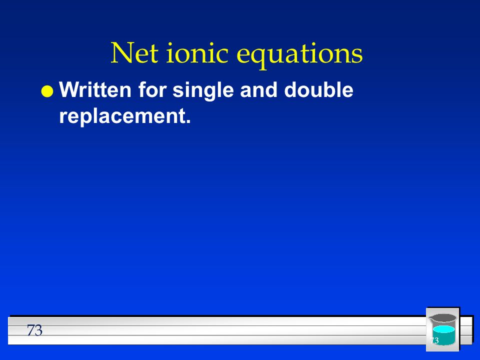 Net ionic equations Written for single and double replacement.