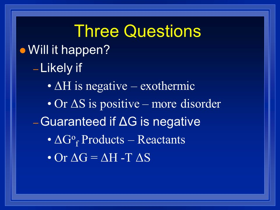 Three Questions Will it happen Likely if ΔH is negative – exothermic