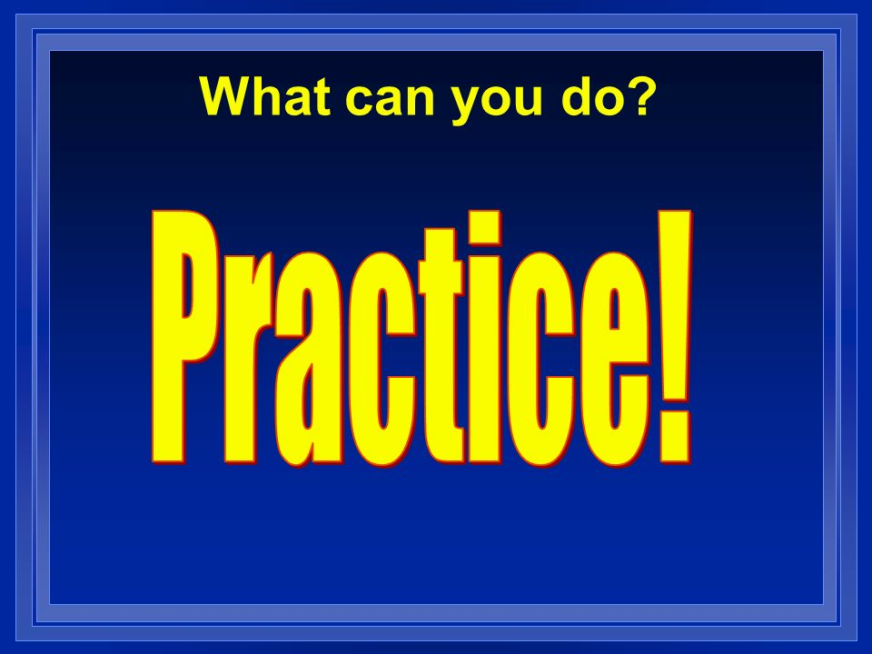 What can you do Practice!