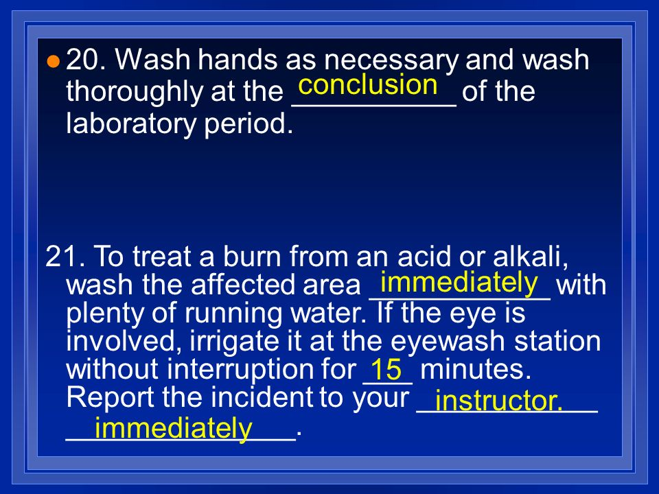 20. Wash hands as necessary and wash thoroughly at the __________ of the laboratory period.