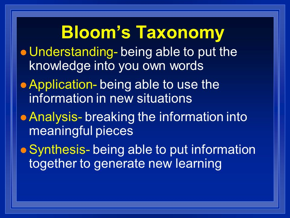 Bloom's Taxonomy Understanding- being able to put the knowledge into you own words. Application- being able to use the information in new situations.
