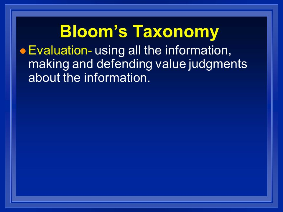 Bloom's Taxonomy Evaluation- using all the information, making and defending value judgments about the information.