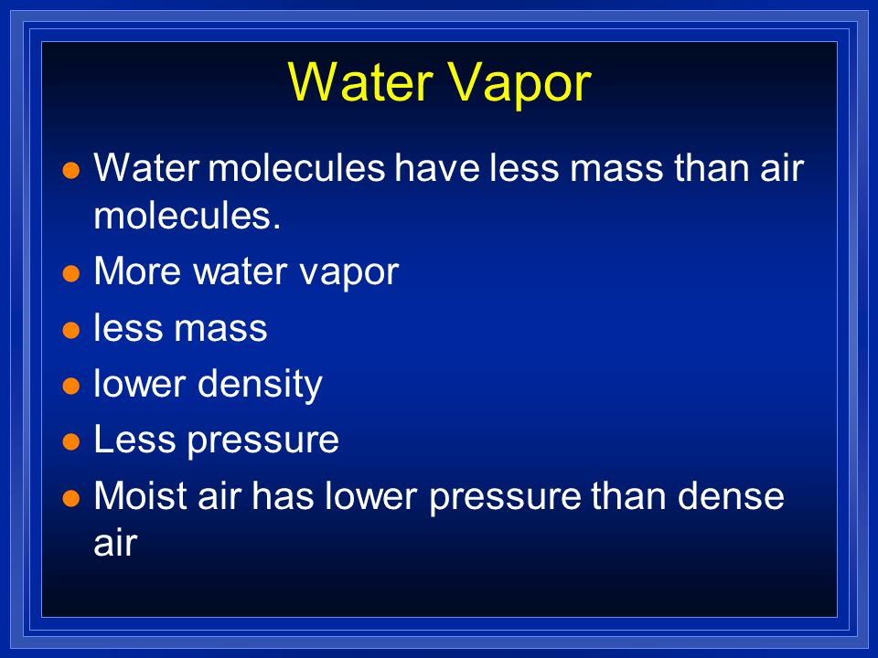 Water Vapor Water molecules have less mass than air molecules.