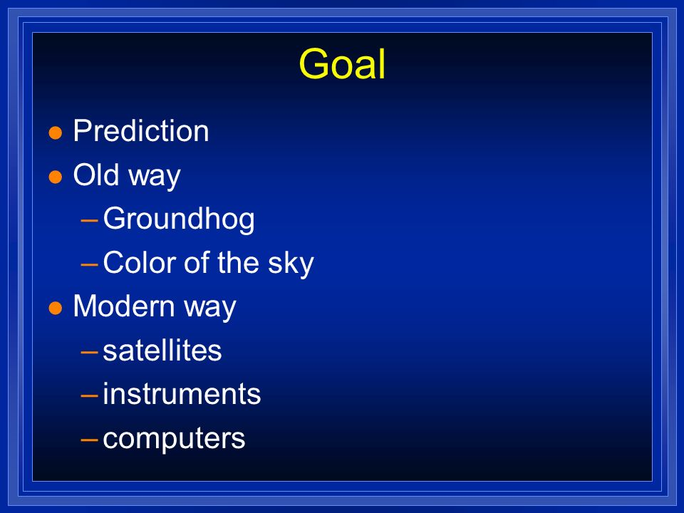 Goal Prediction Old way Groundhog Color of the sky Modern way