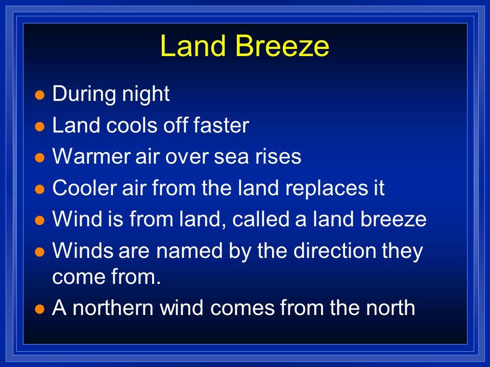 Land Breeze During night Land cools off faster