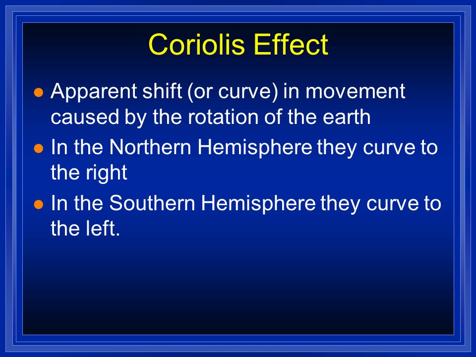Coriolis Effect Apparent shift (or curve) in movement caused by the rotation of the earth. In the Northern Hemisphere they curve to the right.