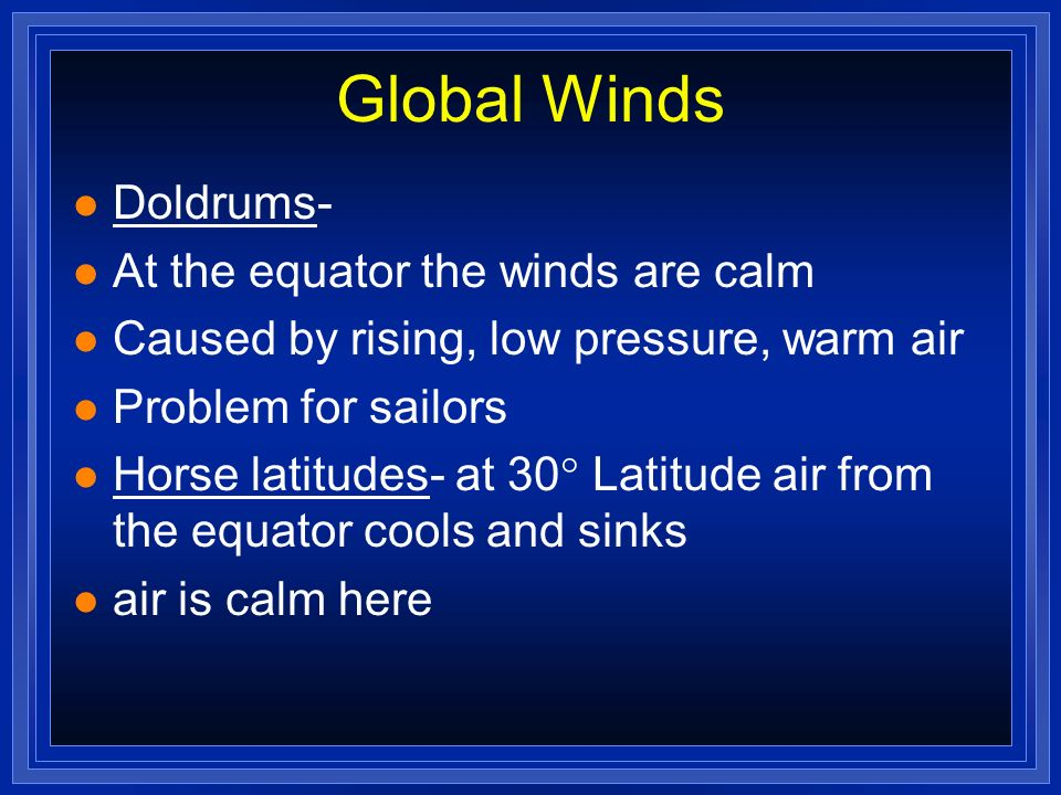 Global Winds Doldrums- At the equator the winds are calm