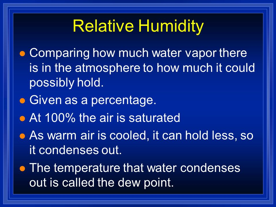 Relative Humidity Comparing how much water vapor there is in the atmosphere to how much it could possibly hold.
