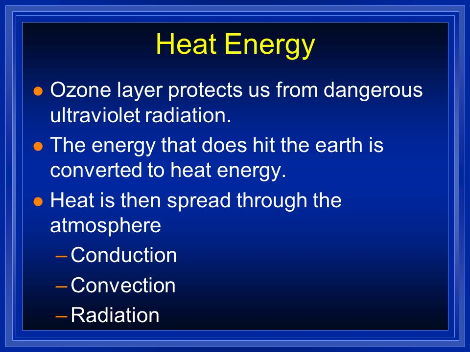 Heat Energy Ozone layer protects us from dangerous ultraviolet radiation. The energy that does hit the earth is converted to heat energy.