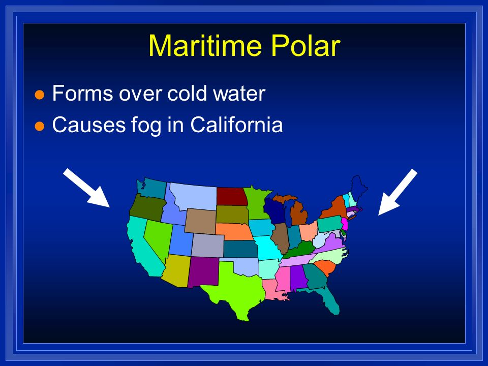 Maritime Polar Forms over cold water Causes fog in California