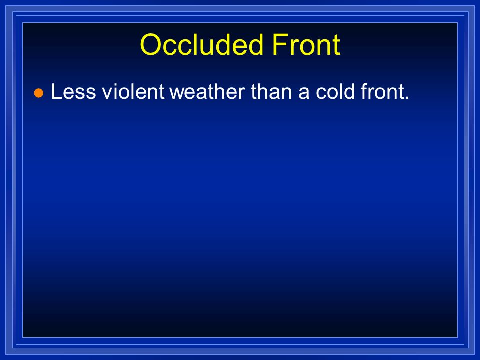 Occluded Front Less violent weather than a cold front.