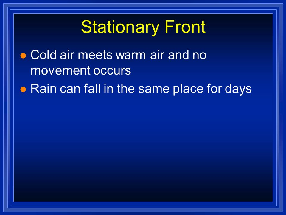 Stationary Front Cold air meets warm air and no movement occurs