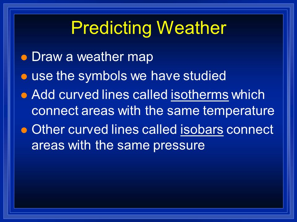 Predicting Weather Draw a weather map use the symbols we have studied