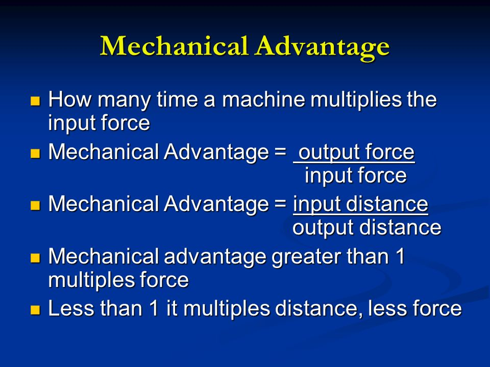Mechanical Advantage How many time a machine multiplies the input force. Mechanical Advantage = output force input force.