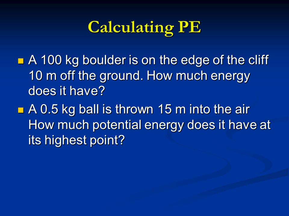 Calculating PE A 100 kg boulder is on the edge of the cliff 10 m off the ground. How much energy does it have