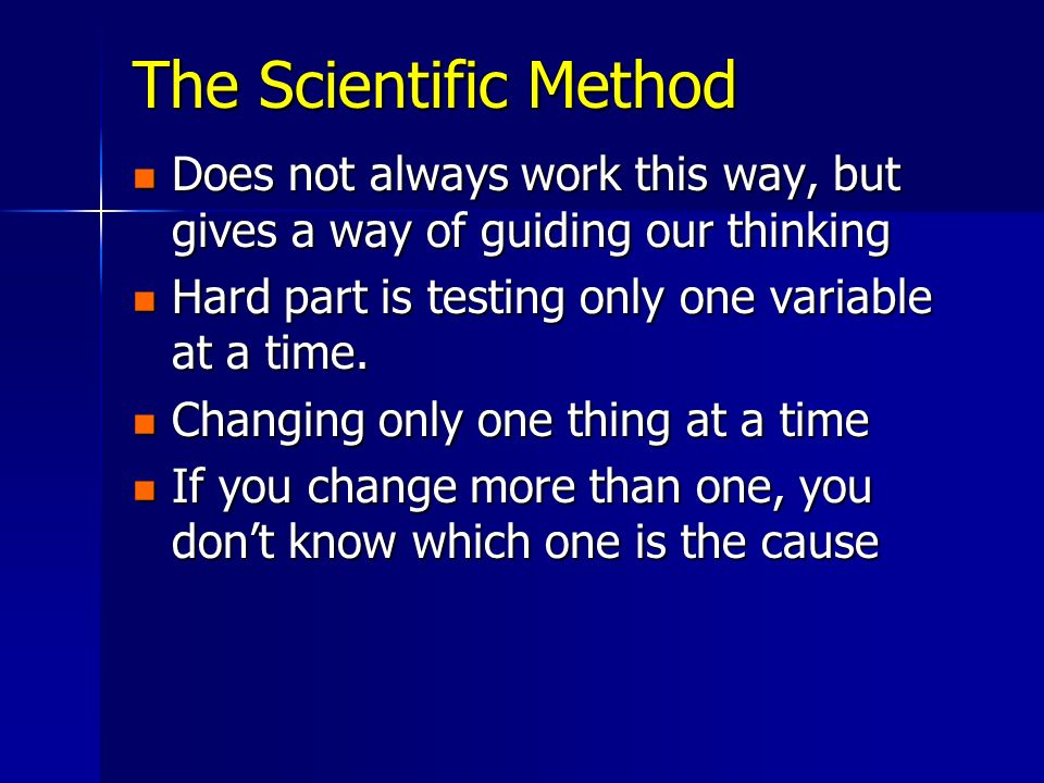 The Scientific Method Does not always work this way, but gives a way of guiding our thinking. Hard part is testing only one variable at a time.