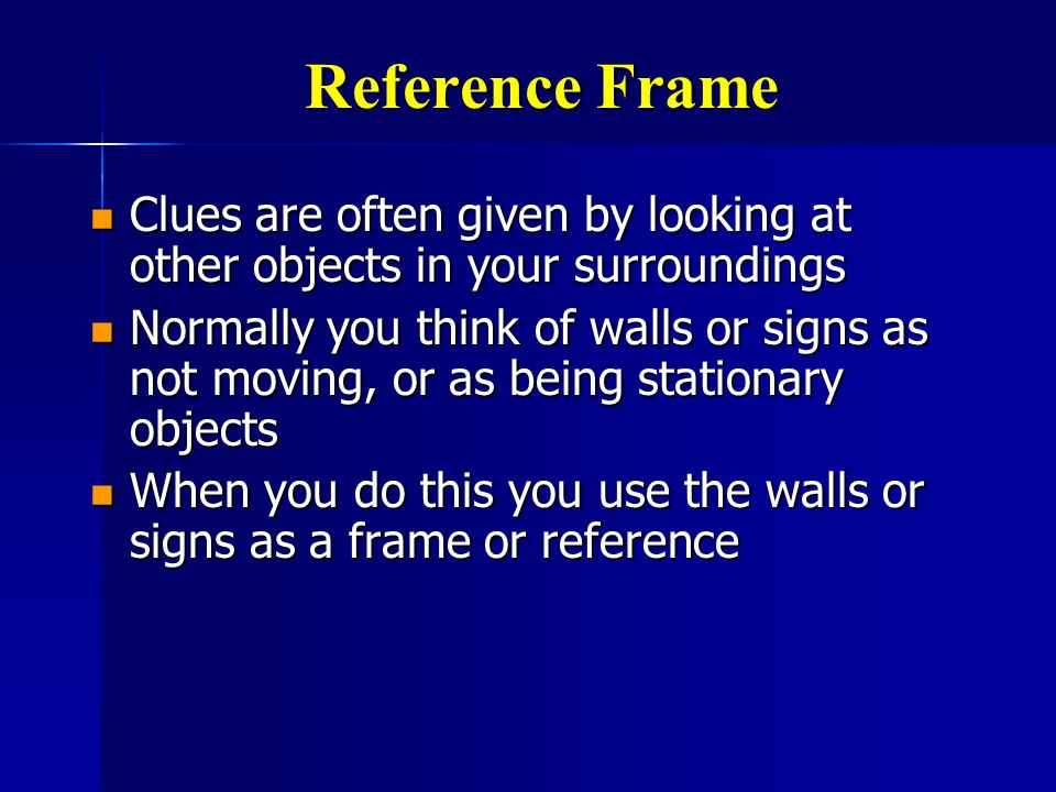 Reference Frame Clues are often given by looking at other objects in your surroundings.