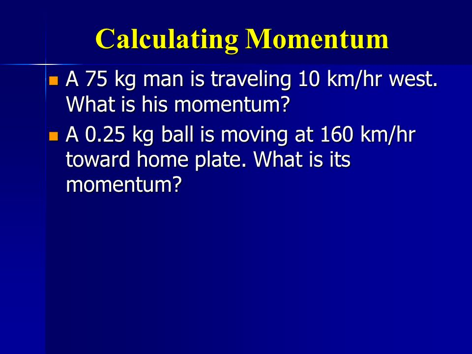 Calculating Momentum A 75 kg man is traveling 10 km/hr west. What is his momentum