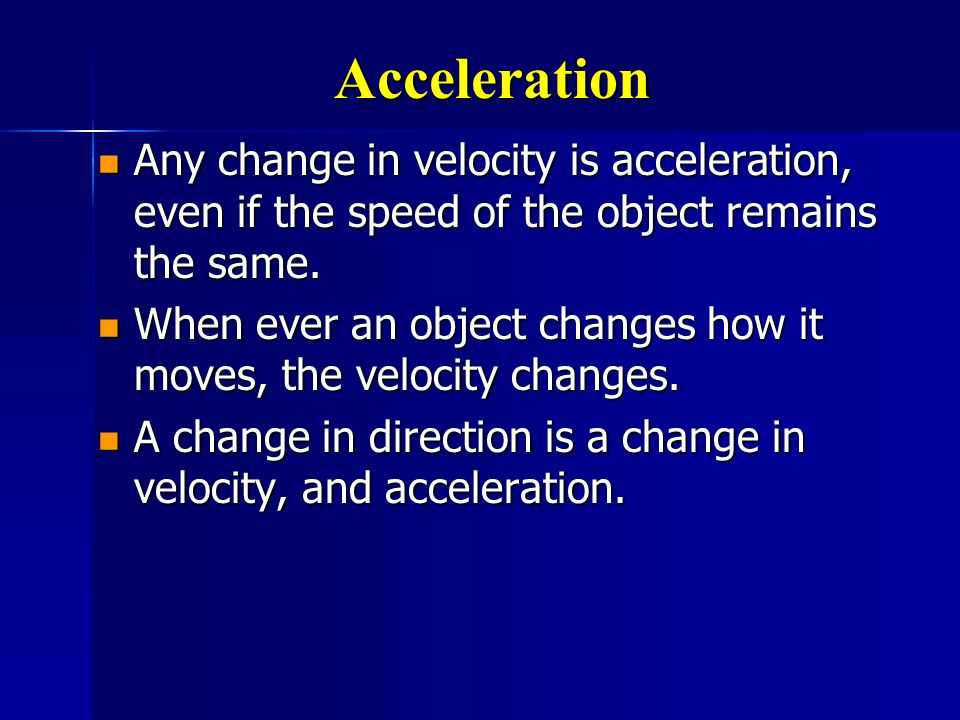Acceleration Any change in velocity is acceleration, even if the speed of the object remains the same.