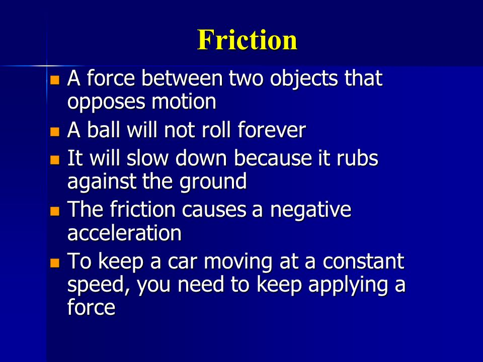 Friction A force between two objects that opposes motion