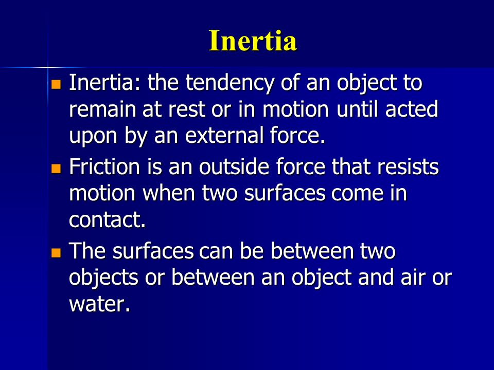 Inertia Inertia: the tendency of an object to remain at rest or in motion until acted upon by an external force.