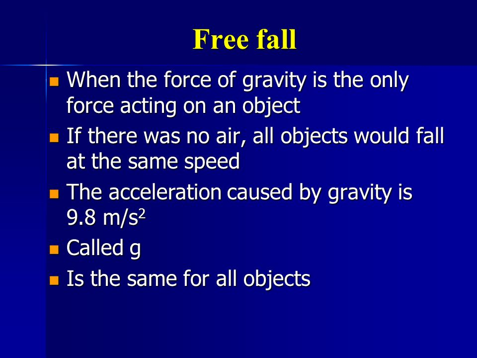 Free fall When the force of gravity is the only force acting on an object. If there was no air, all objects would fall at the same speed.