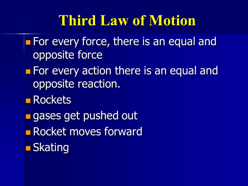 Third Law of Motion For every force, there is an equal and opposite force. For every action there is an equal and opposite reaction.