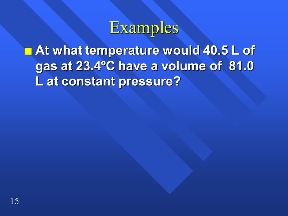 Examples At what temperature would 40.5 L of gas at 23.4ºC have a volume of 81.0 L at constant pressure
