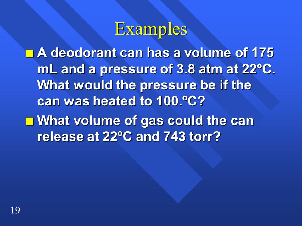 Examples A deodorant can has a volume of 175 mL and a pressure of 3.8 atm at 22ºC. What would the pressure be if the can was heated to 100.ºC