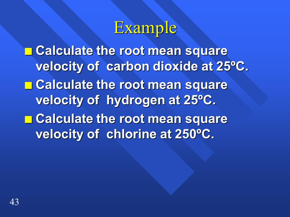 Example Calculate the root mean square velocity of carbon dioxide at 25ºC. Calculate the root mean square velocity of hydrogen at 25ºC.