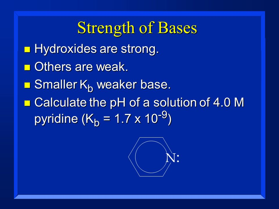 Strength of Bases Hydroxides are strong. Others are weak.