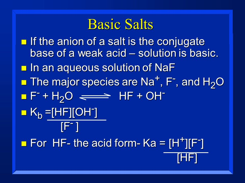 Basic Salts If the anion of a salt is the conjugate base of a weak acid – solution is basic. In an aqueous solution of NaF.