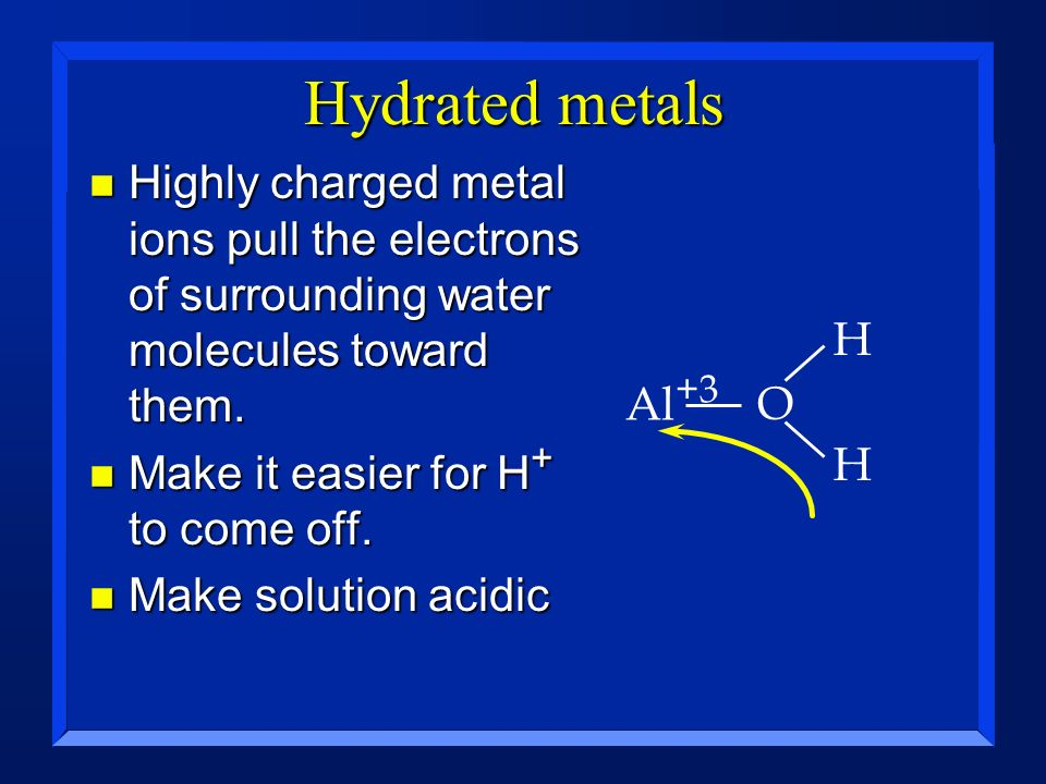 Hydrated metals Highly charged metal ions pull the electrons of surrounding water molecules toward them.