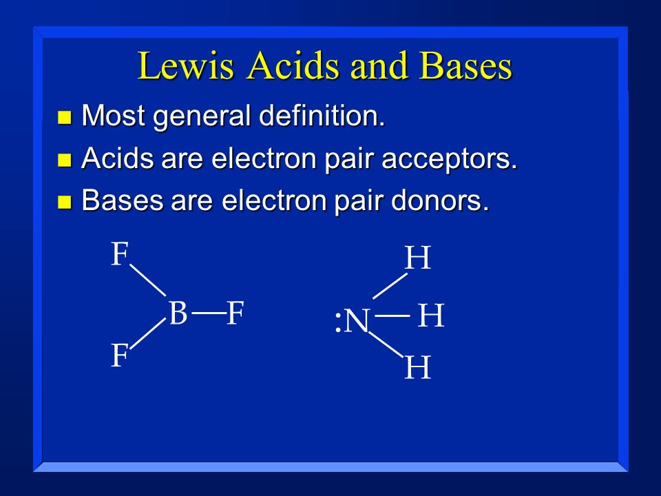 Lewis Acids and Bases :N F H B F H F H Most general definition.