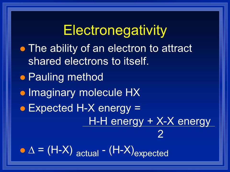 Electronegativity The ability of an electron to attract shared electrons to itself. Pauling method.