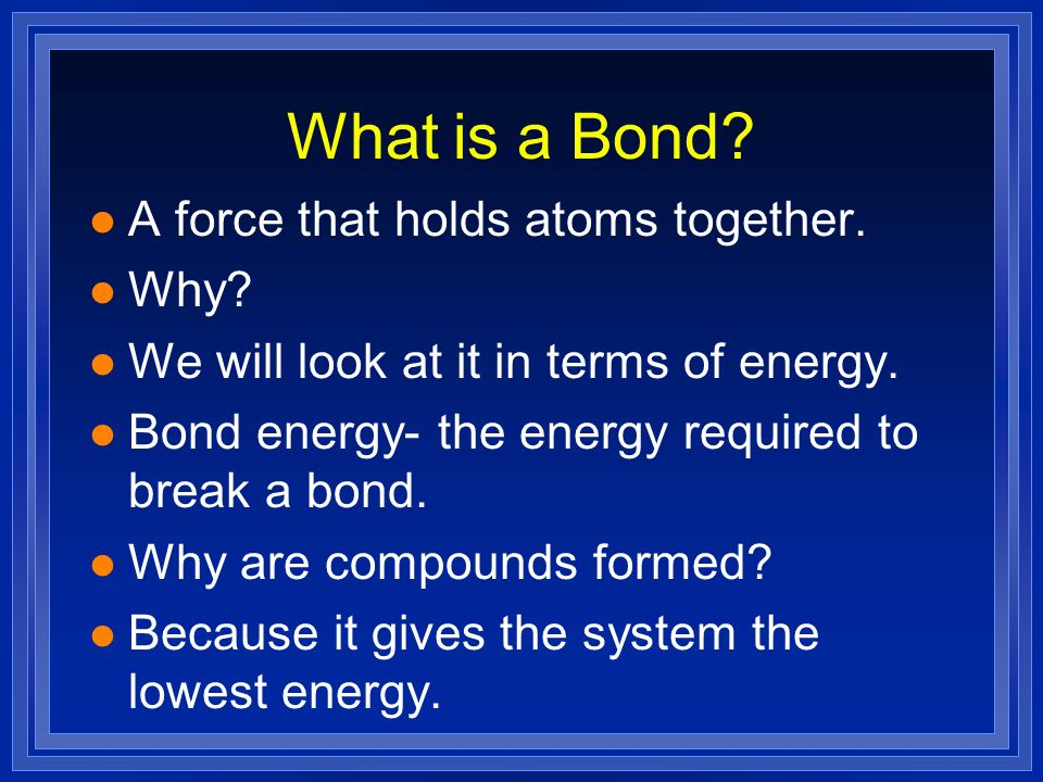 What is a Bond A force that holds atoms together. Why
