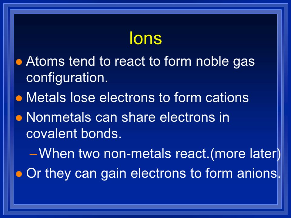 Ions Atoms tend to react to form noble gas configuration.