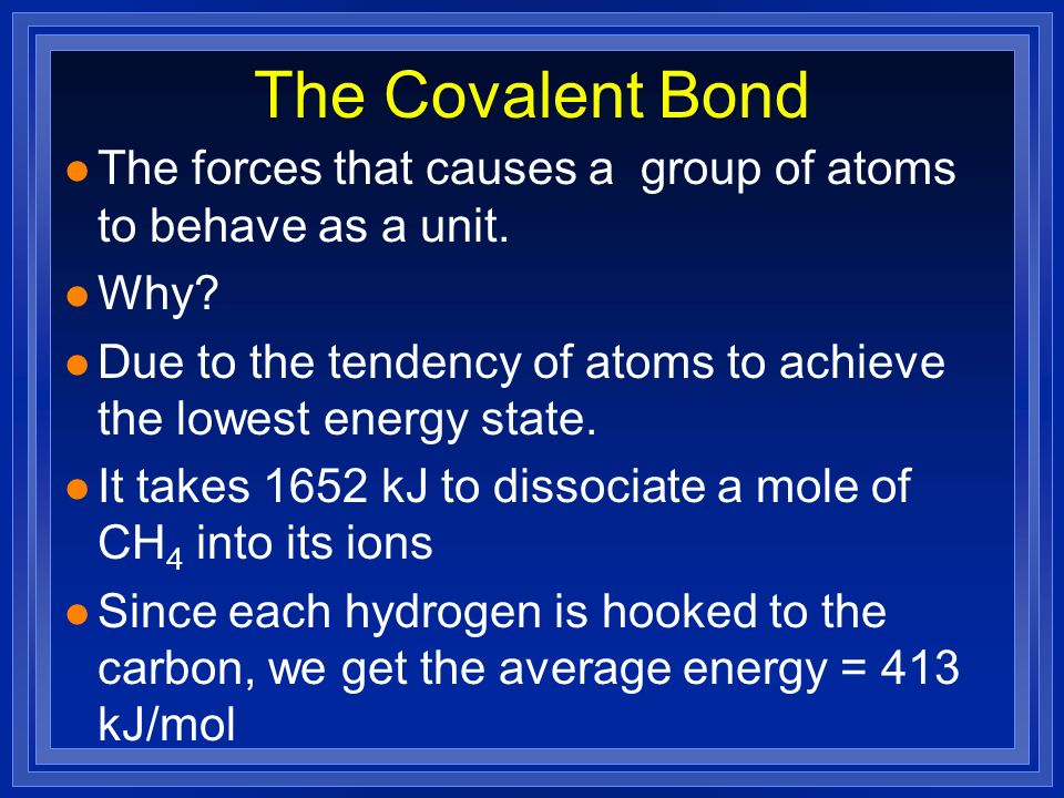 The Covalent Bond The forces that causes a group of atoms to behave as a unit. Why