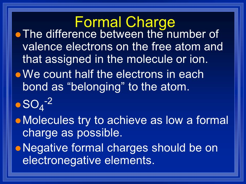 Formal Charge The difference between the number of valence electrons on the free atom and that assigned in the molecule or ion.