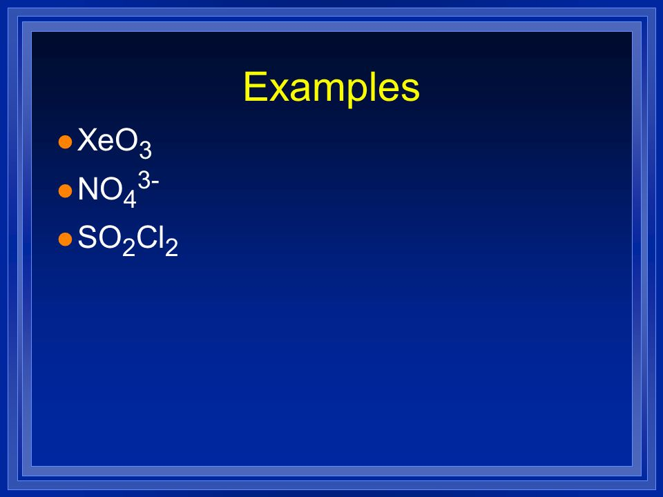 Examples XeO3 NO43- SO2Cl2