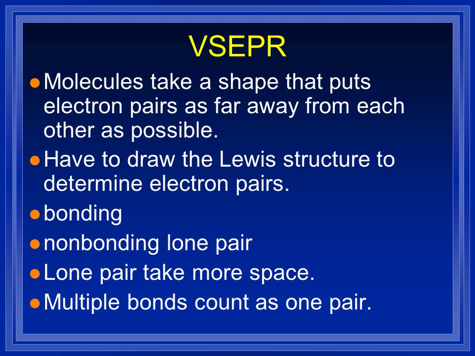 VSEPR Molecules take a shape that puts electron pairs as far away from each other as possible.