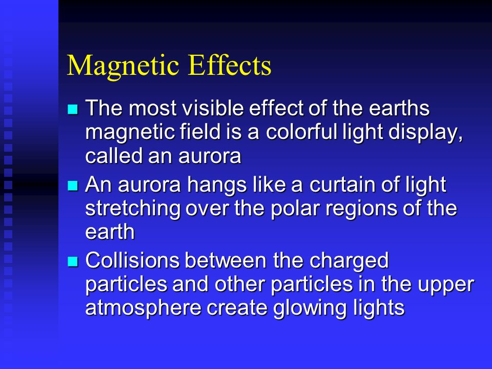 Magnetic Effects The most visible effect of the earths magnetic field is a colorful light display, called an aurora.