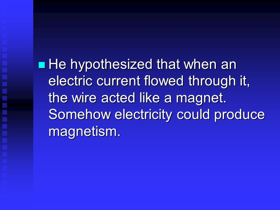 He hypothesized that when an electric current flowed through it, the wire acted like a magnet.