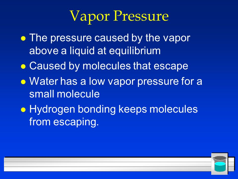 Vapor Pressure The pressure caused by the vapor above a liquid at equilibrium. Caused by molecules that escape.