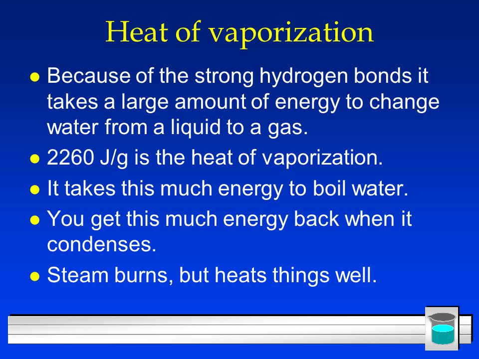 Heat of vaporization Because of the strong hydrogen bonds it takes a large amount of energy to change water from a liquid to a gas.
