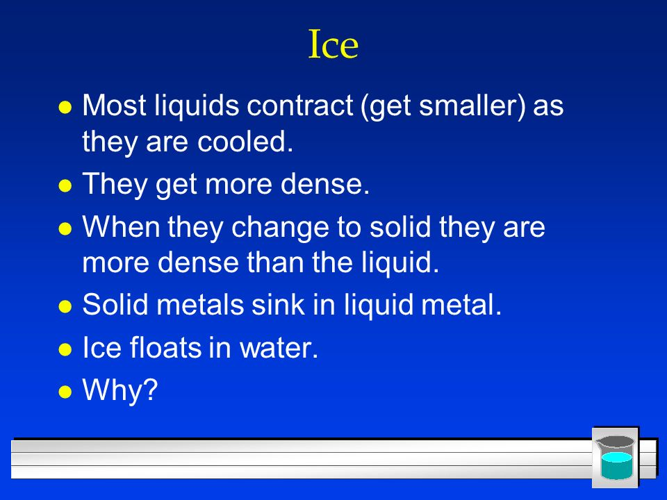 Ice Most liquids contract (get smaller) as they are cooled.