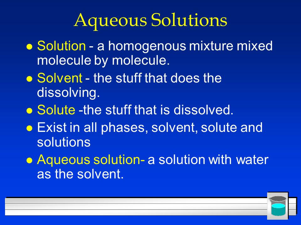 Aqueous Solutions Solution - a homogenous mixture mixed molecule by molecule. Solvent - the stuff that does the dissolving.