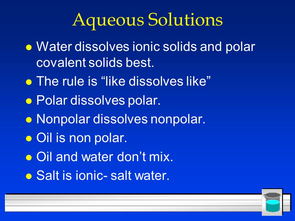Aqueous Solutions Water dissolves ionic solids and polar covalent solids best. The rule is like dissolves like