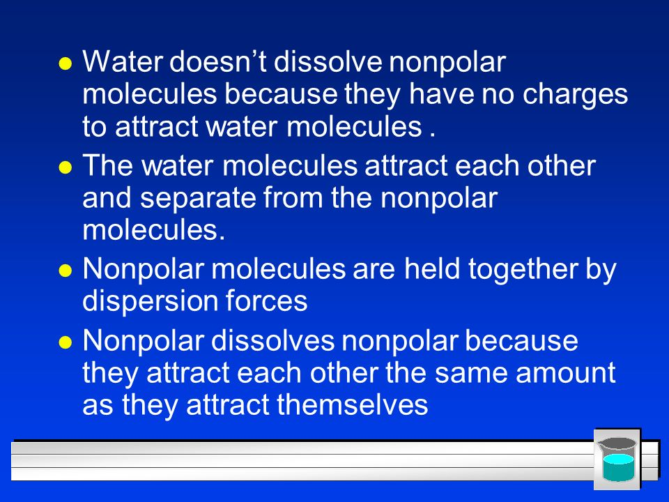Water doesn't dissolve nonpolar molecules because they have no charges to attract water molecules .