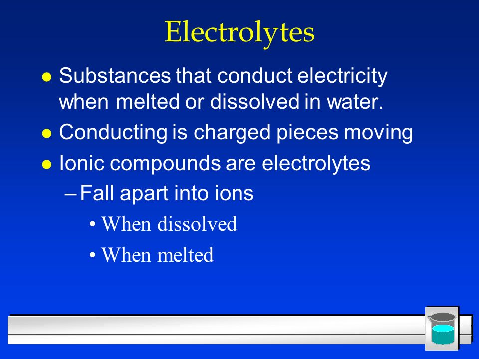 Electrolytes Substances that conduct electricity when melted or dissolved in water. Conducting is charged pieces moving.